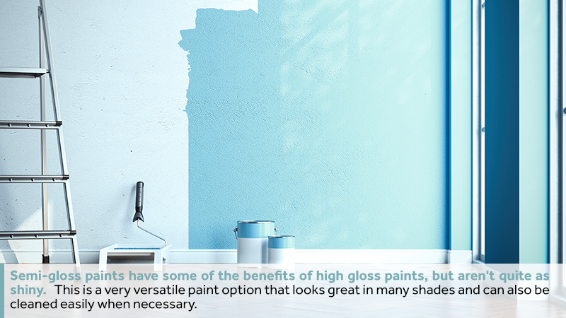 Semi-gloss paints have some of the benefits of high gloss paints, but aren't quite as shiny. This is a very versatile paint option that looks great in many shades and can also be cleaned easily when necessary.