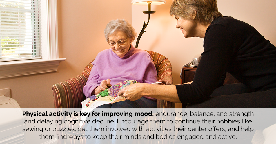 Physical activity is key for improving mood, endurance, balance, and strength and delaying cognitive decline. Encourage them to continue their hobbies like sewing or puzzles, get them involved with activities their center offers, and help them find ways to keep their minds and bodies engaged and active.
