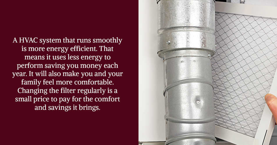 A HVAC system that runs smoothly is more energy efficient. That means it uses less energy to perform saving you money each year. It will also make you and your family feel more comfortable. Changing the filter regularly is a small price to pay for the comfort and savings it brings.