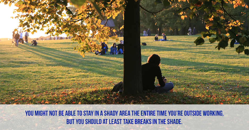 You might not be able to stay in a shady area the entire time you're outside working, but you should at least take breaks in the shade.