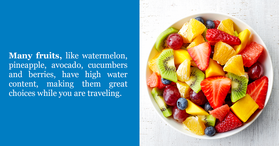 Many fruits, like watermelon, pineapple, avocado, cucumbers and berries, have high water content, making them great choices while you are traveling.
