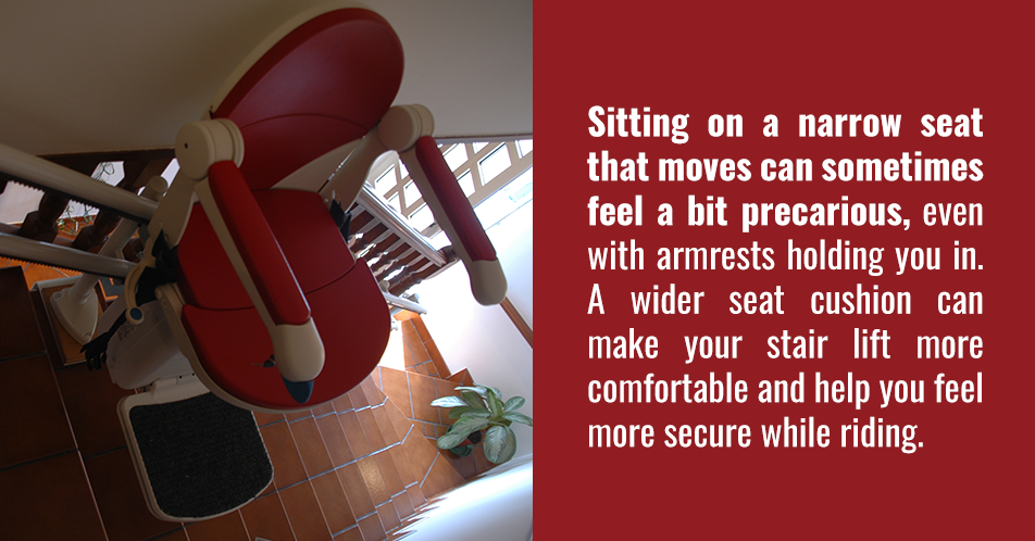 Sitting on a narrow seat that moves can sometimes feel a bit precarious, even with armrests holding you in. A wider seat cushion can make your stair lift more comfortable and help you feel more secure while riding.