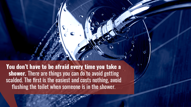 You don't have to be afraid every time you take a shower. There are things you can do to avoid getting scalded. The first is the easiest and costs nothing, avoid flushing the toilet when someone is in the shower.