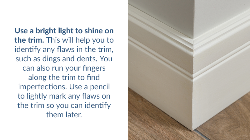 Use a bright light to shine on the trim. This will help you to identify any flaws in the trim, such as dings and dents. You can also run your fingers along the trim to find imperfections. Use a pencil to lightly mark any flaws on the trim so you can identify them later.