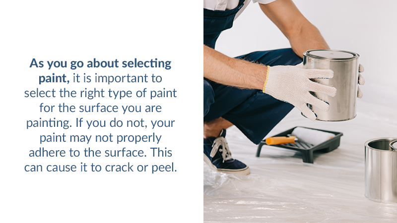 As you go about selecting paint, it is important to select the right type of paint for the surface you are painting. If you do not, your paint may not properly adhere to the surface. This can cause it to crack or peel.