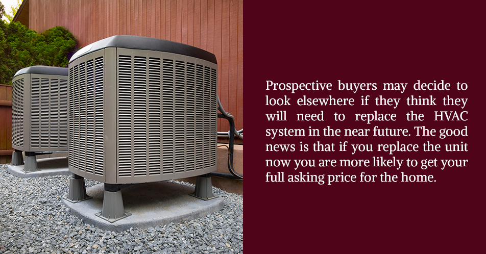 Prospective buyers may decide to look elsewhere if they think they will need to replace the HVAC system in the near future. The good news is that if you replace the unit now you are more likely to get your full asking price for the home.