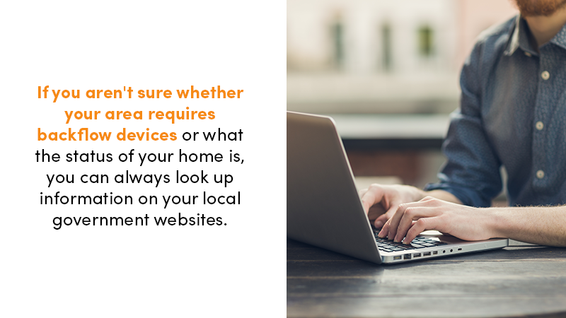 If you aren't sure whether your area requires backflow devices or what the status of your home is, you can always look up information on your local government websites.