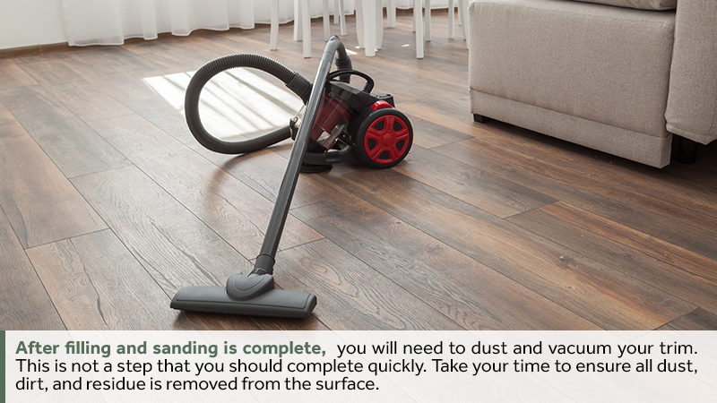 After filling and sanding is complete, you will need to dust and vacuum your trim. This is not a step that you should complete quickly. Take your time to ensure all dust, dirt, and residue is removed from the surface.