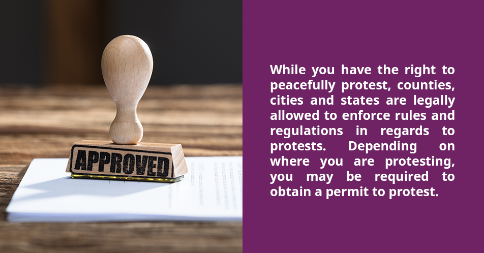 While you have the right to peacefully protest, counties, cities and states are legally allowed to enforce rules and regulations in regards to protests. Depending on where you are protesting, you may be required to obtain a permit to protest.