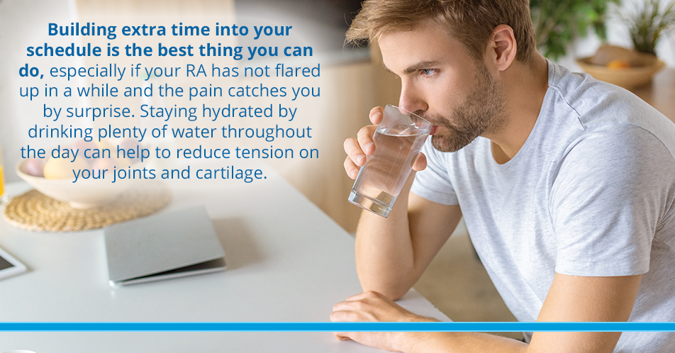 Building extra time into your schedule is the best thing you can do, especially if your RA has not flared up in a while and the pain catches you by surprise. Staying hydrated by drinking plenty of water throughout the day can help to reduce tension on your joints and cartilage.