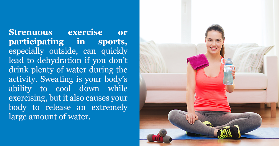 Strenuous exercise or participating in sports, especially outside, can quickly lead to dehydration if you don't drink plenty of water during the activity. Sweating is your body's ability to cool down while exercising, but it also causes your body to release an extremely large amount of water.