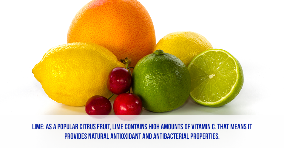 Lime: As a popular citrus fruit, lime contains high amounts of Vitamin C. That means it provides natural antioxidant and antibacterial properties.