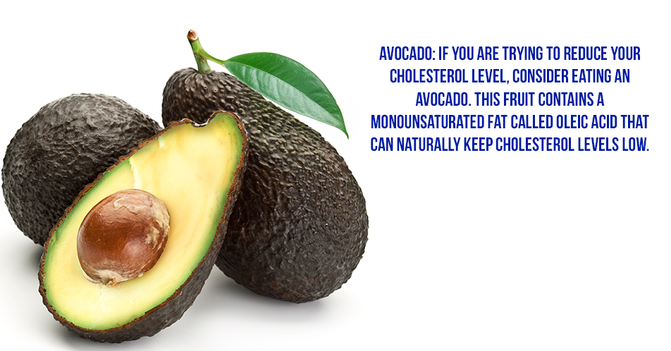 Avocado: If you are trying to reduce your cholesterol level, consider eating an avocado. This fruit contains a monounsaturated fat called oleic acid that can naturally keep cholesterol levels low.