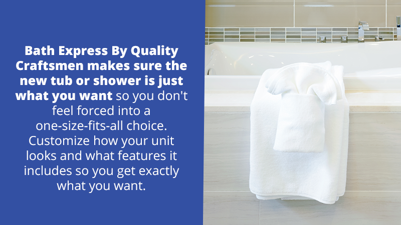 Quality Craftsmen makes sure the new tub or shower is just what you want so you don't feel forced into a one-size-fits-all choice. Customize how your unit looks and what features it includes so you get exactly what you want.