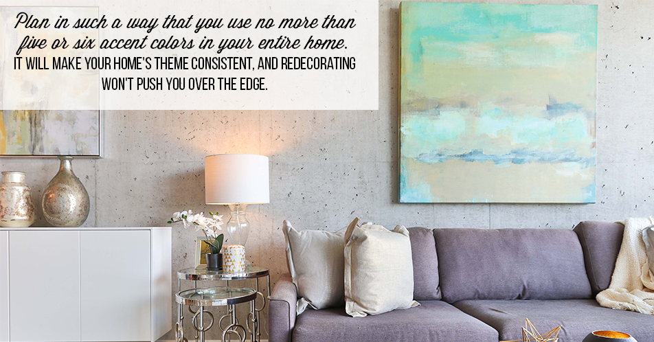 Plan in such a way that you use no more than five or six accent colors in your entire home. It will make your home's theme consistent, and redecorating won't push you over the edge.