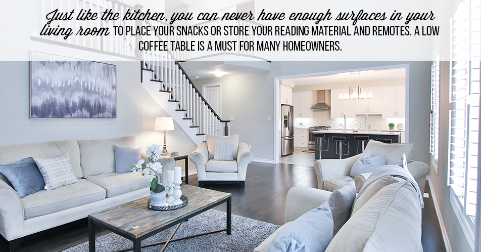 Just like the kitchen, you can never have enough surfaces in your living room to place your snacks or store your reading material and remotes. A low coffee table is a must for many homeowners.