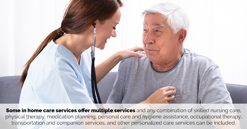 Some in home care services offer multiple services and any combination of skilled nursing care, physical therapy, medication planning, personal care and hygiene assistance, occupational therapy, transportation and companion services, and other personalized care services can be included.