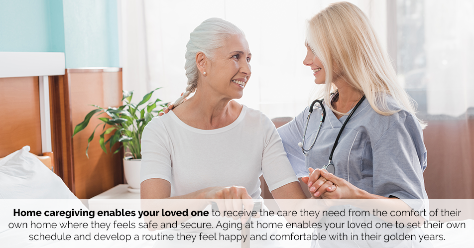 Home caregiving enables your loved one to receive the care they need from the comfort of their own home where they feel safe and secure. Aging at home enables your loved one to set their own schedule and develop a routine they feel happy and comfortable with in their golden years.