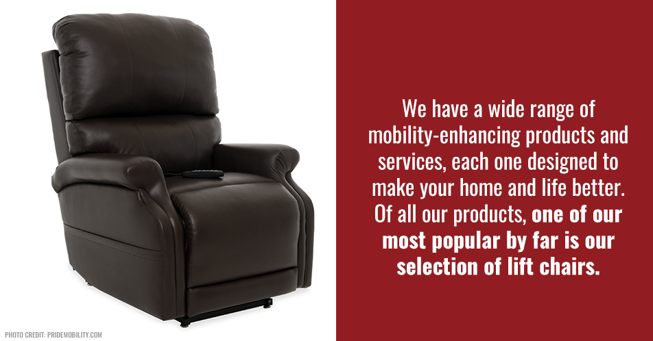 We have a wide range of mobility-enhancing products and services, each one designed to make your home and life better. Of all our products, one of our most popular by far is our selection of lift chairs.
