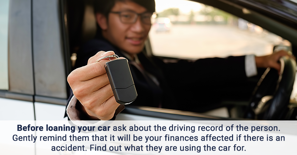 Before loaning your car ask about the driving record of the person. Gently remind them that it will be your finances affected if there is an accident. Find out what they are using the car for.