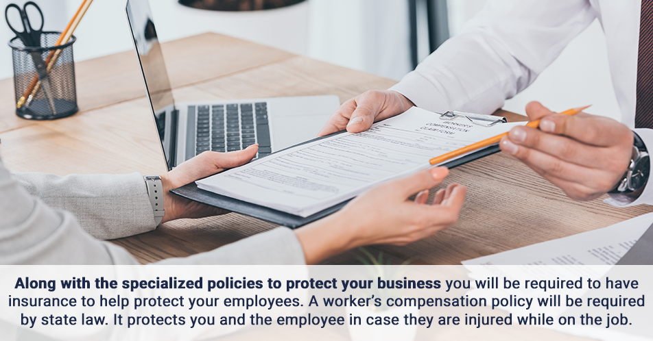 Along with the specialized policies to protect your business you will be required to have insurance to help protect your employees. A worker's compensation policy will be required by state law. It protects you and the employee in case they are injured while on the job.
