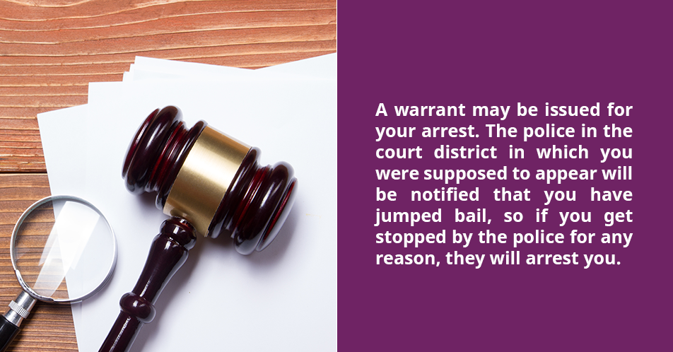 A warrant may be issued for your arrest. The police in the court district in which you were supposed to appear will be notified that you have jumped bail, so if you get stopped by the police for any reason, they will arrest you.
