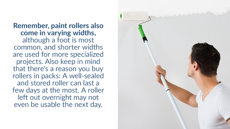 Remember, paint rollers also come in varying widths, although a foot is most common, and shorter widths are used for more specialized projects. Also keep in mind that there's a reason you buy rollers in packs: A well-sealed and stored roller can last a few days at the most. A roller left out overnight may not even be usable the next day.