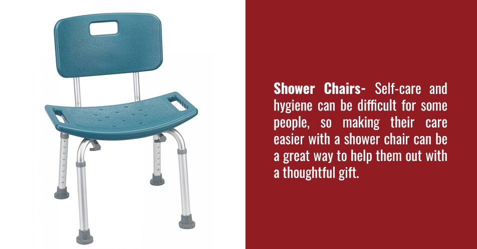 Shower Chairs- Self-care and hygiene can be difficult for some people, so making their care easier with a shower chair can be a great way to help them out with a thoughtful gift.