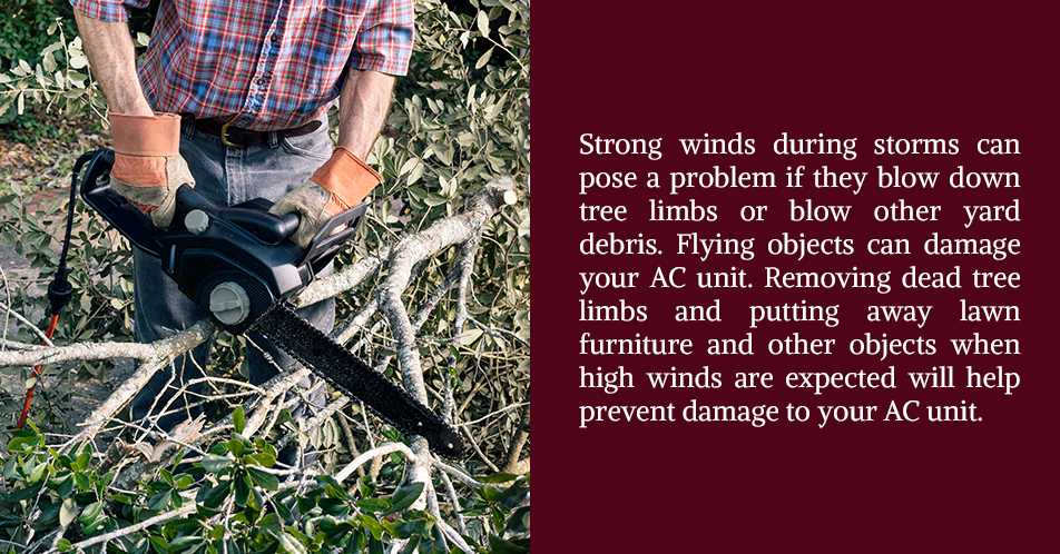 Strong winds during storms can pose a problem if they blow down tree limbs or blow other yard debris. Flying objects can damage your AC unit. Removing dead tree limbs and putting away lawn furniture and other objects when high winds are expected will help prevent damage to your AC unit.