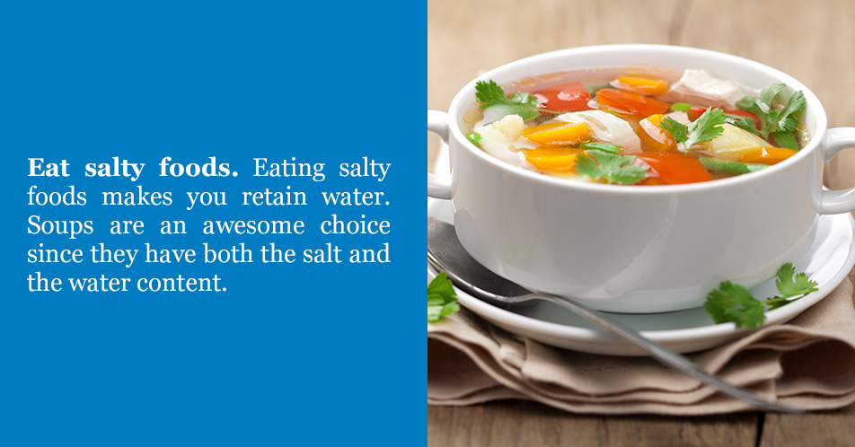 Eat salty foods. Eating salty foods makes you retain water. Soups are an awesome choice since they have both the salt and the water content.