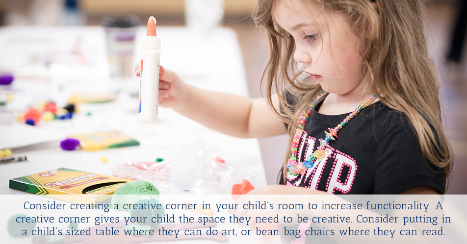 Consider creating a creative corner in your child's room to increase functionality. A creative corner gives your child the space they need to be creative. Consider putting in a child's sized table where they can do art, or bean bag chairs where they can read.