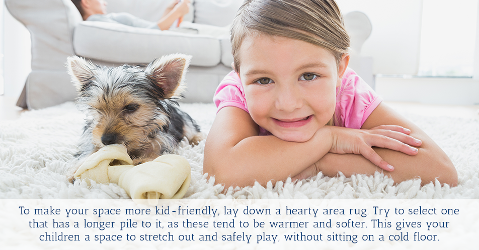 To make your space more kid-friendly, lay down a hearty area rug. Try to select one that has a longer pile to it, as these tend to be warmer and softer. This gives your children a space to stretch out and safely play, without sitting on a cold floor.