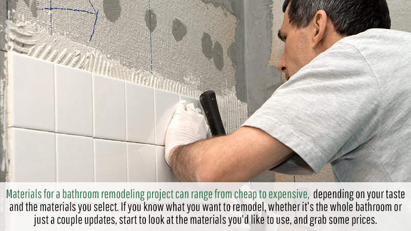 Materials for a bathroom remodeling project can range from cheap to expensive, depending on your taste and the materials you select. If you know what you want to remodel, whether it's the whole bathroom or just a couple updates, start to look at the materials you'd like to use, and grab some prices.
