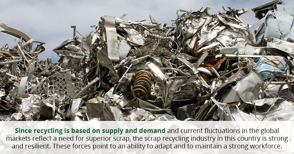 Since recycling is based on supply and demand and current fluctuations in the global markets reflect a need for superior scrap, the scrap recycling industry in this country is strong and resilient. These forces point to an ability to adapt and to maintain a strong workforce.