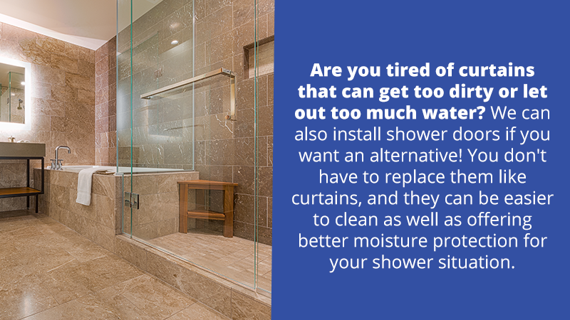 Are you tired of curtains that can get too dirty or let out too much water? We can also install shower doors if you want an alternative! You don't have to replace them like curtains, and they can be easier to clean as well as offering better moisture protection for your shower situation.