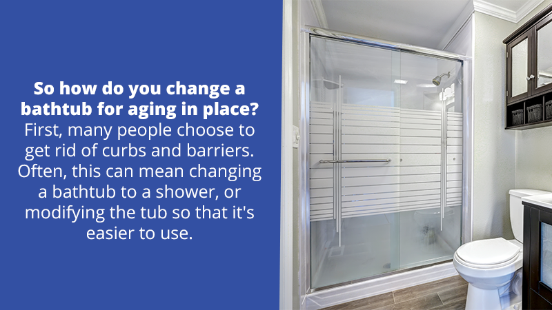 So how do you change a bathtub for aging in place? First, many people choose to get rid of curbs and barriers. Often, this can mean changing a bathtub to a shower, or modifying the tub so that it's easier to use.