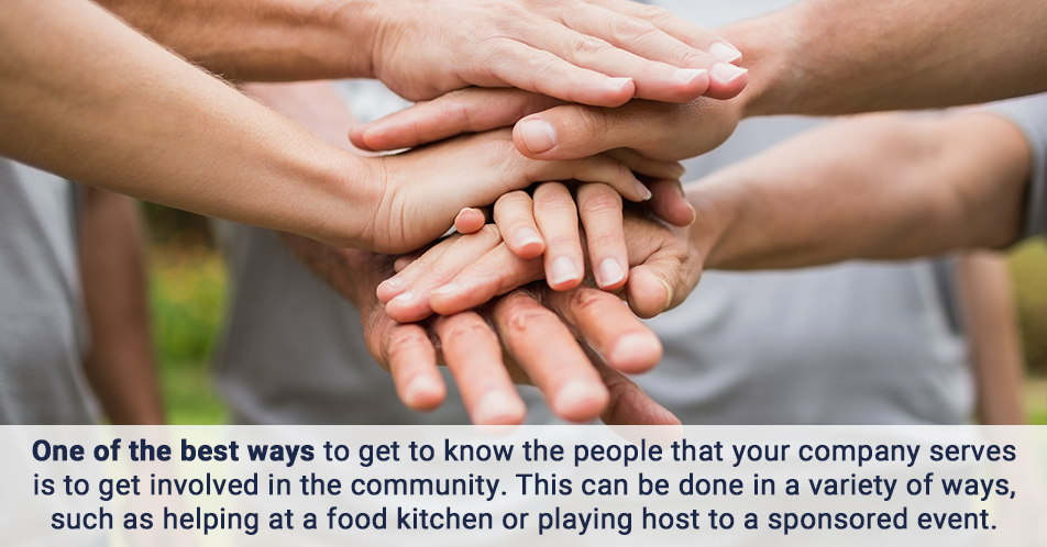 One of the best ways to get to know the people that your company serves is to get involved in the community. This can be done in a variety of ways, such as helping at a food kitchen or playing host to a sponsored event.