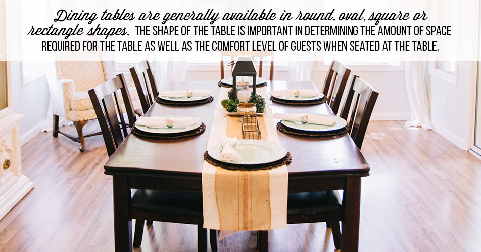 Dining tables are generally available in round, oval, square or rectangle shapes. The shape of the table is important in determining the amount of space required for the table as well as the comfort level of guests when seated at the table.