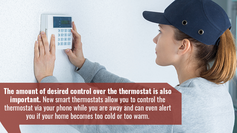 The amount of desired control over the thermostat is also important. New smart thermostats allow you to control the thermostat via your phone while you are away and can even alert you if your home becomes too cold or too warm.
