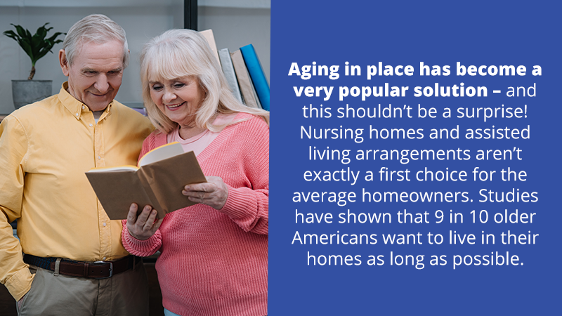 Aging in place has become a very popular solution – and this shouldn't be a surprise! Nursing homes and assisted living arrangements aren't exactly a first choice for the average homeowners. Studies have shown that 9 in 10 older Americans want to live in their homes as long as possible.