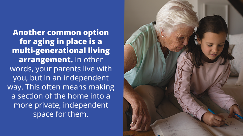 Another common option for aging in place is a multi-generational living arrangement. In other words, your parents live with you, but in an independent way. This often means making a section of the home into a more private, independent space for them