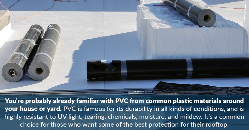 You're probably already familiar with PVC from common plastic materials around your house or yard. PVC is famous for its durability in all kinds of conditions, and is highly resistant to UV light, tearing, chemicals, moisture, and mildew. It's a common choice for those who want some of the best protection for their rooftop.