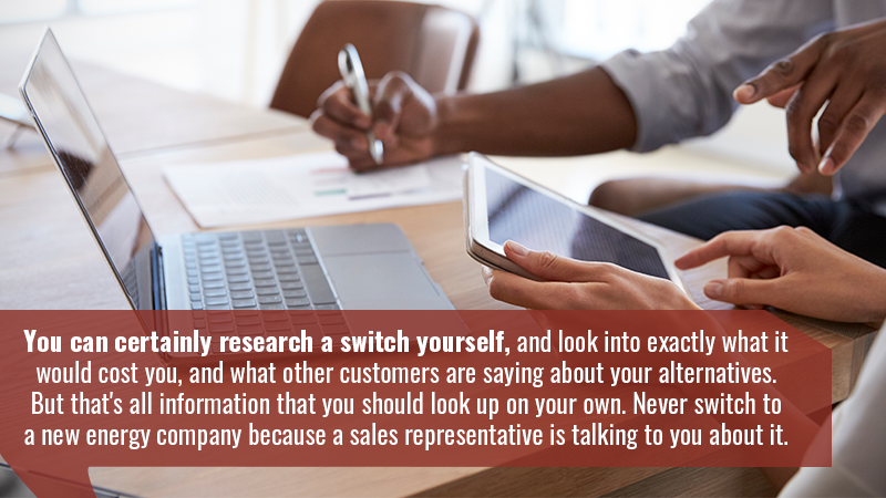 You can certainly research a switch yourself, and look into exactly what it would cost you, and what other customers are saying about your alternatives. But that's all information that you should look up on your own. Never switch to a new energy company because a sales representative is talking to you about it.