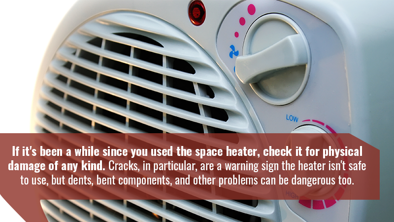 If it's been a while since you used the space heater, check it for physical damage of any kind. Cracks, in particular, are a warning sign the heater isn't safe to use, but dents, bent components, and other problems can be dangerous too.