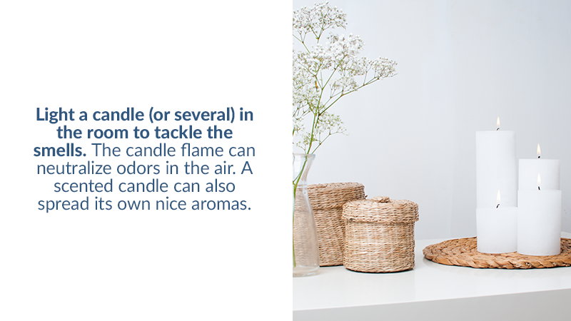 Light a candle (or several) in the room to tackle the smells. The candle flame can neutralize odors in the air. A scented candle can also spread its own nice aromas.