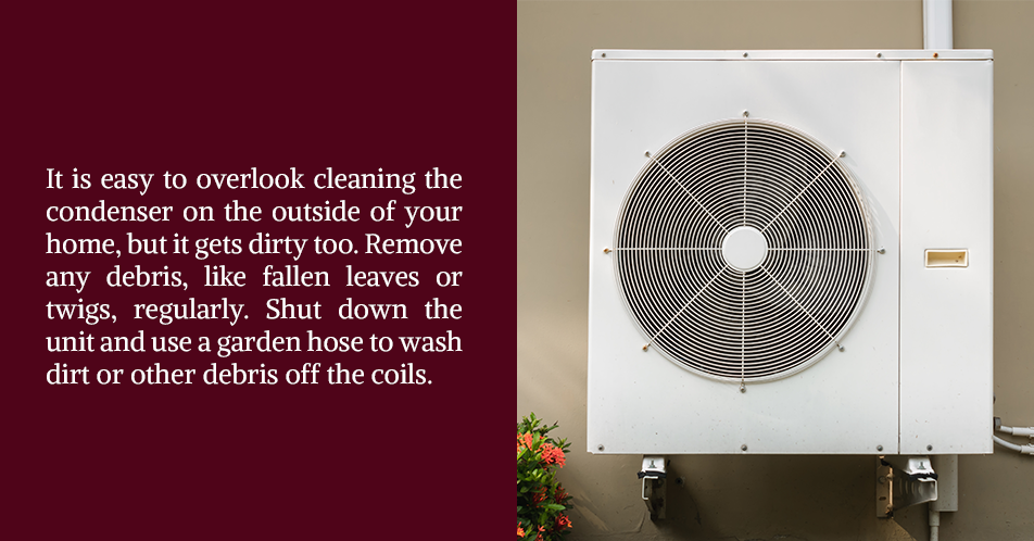 It is easy to overlook cleaning the condenser on the outside of your home, but it gets dirty too. Remove any debris, like fallen leaves or twigs, regularly. Shut down the unit and use a garden hose to wash dirt or other debris off the coils.