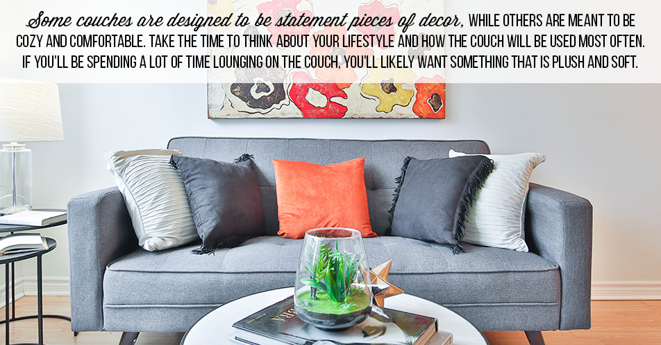 Some couches are designed to be statement pieces of decor, while others are meant to be cozy and comfortable. Take the time to think about your lifestyle and how the couch will be used most often. If you'll be spending a lot of time lounging on the couch, you'll likely want something that is plush and soft.