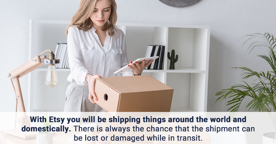 With Etsy you will be shipping things around the world and domestically. There is always the chance that the shipment can be lost or damaged while in transit.