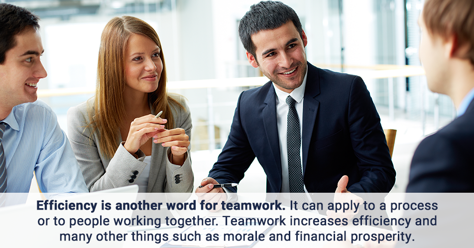 Efficiency is another word for teamwork. It can apply to a process or to people working together. Teamwork increases efficiency and many other things such as morale and financial prosperity.