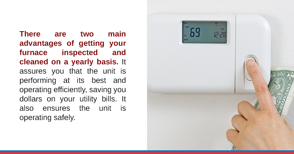 There are two main advantages of getting your furnace inspected and cleaned on a yearly basis. It assures you that the unit is performing at its best and operating efficiently, saving you dollars on your utility bills. It also ensures the unit is operating safely.
